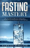 Fasting Mastery: The Ultimate Practical Guide to using Authphagy, OMAD (One Meal a Day), Intermittent, Extended and Alternate Day Fasti