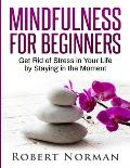 Mindfulness for Beginners: Get Rid Of Stress In Your Life By Staying In The Moment