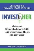 INVEST(in)HER: The Smart Financial Advisor's Guide to Winning Female Clients in 6 Easy Steps