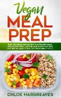 Vegan Meal Prep: Easy, Delicious and Healthy Plant Based Meals, Snacks, Shopping Lists and Meal Plans That Save You Time and Money (Hea