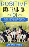 Positive Dog Training 101: The Practical Guide to Training Your Dog the Loving and Friendly Way Without Causing your Dog Stress or Harm Using Pos