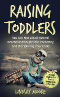 Raising Toddlers: You Are Not a Bad Parent! Practical Strategies for Parenting and Disciplining Your Child