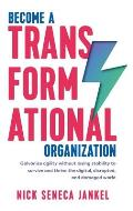 Become A Transformational Organization: Galvanize Agility Without Losing Stability To Survive And Thrive In The Digital, Disrupted, And Damaged World