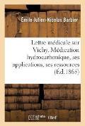Lettre M?dicale Sur Vichy. M?dication Hydrocarbonique, Ses Applications, Ses Ressources M?dicales