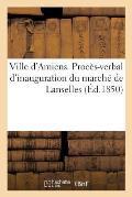 Ville d'Amiens. Proc?s-Verbal d'Inauguration Du March? de Lanselles