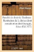 Facult? de Droit de Toulouse. Restitution de la Dot En Droit Romain Et En Droit Fran?ais, Th?se
