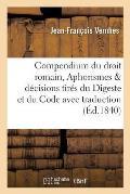 Compendium Du Droit Romain, Aphorismes D?cisions Tir?s Du Digeste Et Du Code Avec Leur Traduction
