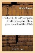 Droit Civil: de la Prescription ? l'Effet d'Acqu?rir: Th?se Pour Le Doctorat
