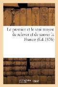 Le Premier Et Le Vrai Moyen de Relever Et de Sauver La France