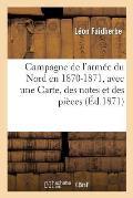 Campagne de l'Arm?e Du Nord En 1870-1871, Avec Une Carte, Des Notes Et Des Pi?ces Justificatives