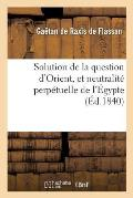 Solution de la Question d'Orient, Et Neutralit? Perp?tuelle de l'?gypte