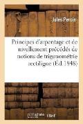 Principes d'Arpentage Et de Nivellement Pr?c?d?s de Notions de Trigonom?trie Rectiligne 4e ?d