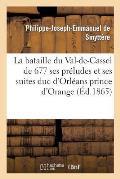 La Bataille Du Val-De-Cassel de 1677 Ses Pr?ludes Et Ses Suites: Duc d'Orl?ans Prince d'Orange