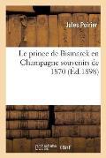 Le Prince de Bismarck En Champagne Souvenirs de 1870