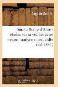 Sainte Reine d'Alise: ?tudes Sur Sa Vie, Les Actes de Son Martyre Et Son Culte