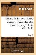 Histoire Du Livre En France Depuis Les Temps Les Plus Recul?s Jusqu'en 1789 T05