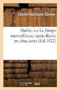 Aladin, Ou La Lampe Merveilleuse, Op?ra-F?erie En Cinq Actes Repr?sent?e Pour La Premi?re Fois