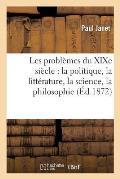 Les Probl?mes Du Xixe Si?cle: La Politique, La Litt?rature, La Science, La Philosophie, La Religion