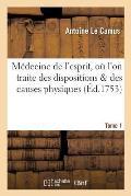 M?decine de l'Esprit, O? l'On Traite Des Dispositions Des Causes Physiques Qui. T.1