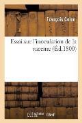 Essai Sur l'Inoculation de la Vaccine, Ou Moyen de Se Pr?server Pour Toujours Et Sans Danger