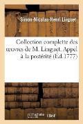 Collection Complette Des Oeuvres de M. Linguet. Appel ? La Post?rit?, Ou Recueil Des M?moires