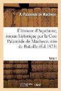 ?l?onore d'Aquitaine, Roman Historique Par La Csse Palam?de de Macheco, N?e de Bataille. Tome 1