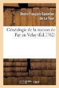 G?n?alogie de la Maison de Fay En Velay, Tir?e Du Manuscrit Du nobiliaire Historique Du Languedoc