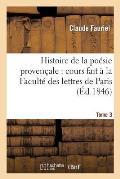 Histoire de la Po?sie Proven?ale: Cours Fait ? La Facult? Des Lettres de Paris. Tome 3