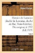 Histoire de Lorraine (Duch? de Lorraine, Duch? de Bar, Trois-?v?ch?s). Tome I. Des Origines ? 1552