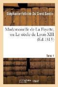 Mademoiselle de la Fayette, Ou Le Si?cle de Louis XIII. T. 1