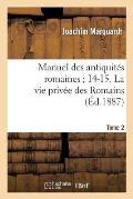 Manuel Des Antiquit?s Romaines 14-15. La Vie Priv?e Des Romains. Tome 2