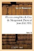 Oeuvres Compl?tes de Guy de Maupassant. Tome 19 Pierre Et Jean