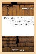 Paris Br?l?: L'H?tel de Ville, Les Tuileries, Le Louvre, l'Incendie