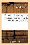 Situation Des ?trangers En France Au Point de Vue Du Recrutement: Petit Manuel Th?orique