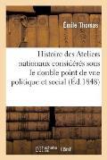 Histoire Des Ateliers Nationaux Consid?r?s Sous Le Double Point de Vue Politique Et Social