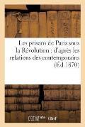 Les Prisons de Paris Sous La R?volution: D'Apr?s Les Relations Des Contemporains