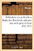 R?futation Des Pr?tendues Fautes Des Bourbons, Adress?e Aux Seuls Gens de Bien, Le 26 Mai 1815
