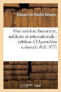 Une Solution Financi?re, Militaire Et Internationale: P?tition ? l'Assembl?e Nationale