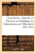 Saint Saulve. Episode de l'Histoire Eccl?siastique de Valenciennes Au Viiie Si?cle (?d.1865)