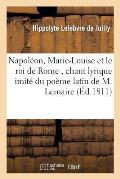Napol?on, Marie-Louise Et Le Roi de Rome, Chant Lyrique Imit? Du Po?me Latin de M. Lemaire