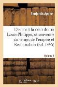 Dix ANS ? La Cour Du Roi Louis-Philippe, Et Souvenirs Du Temps de l'Empire Et de la Restauration. V1