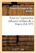 Essai Sur l'Organisation D?fensive Militaire de la France, Telle Que La R?clament l'?conomie