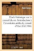 Etude Historique Sur Le Conseil Du Roi. Introduction ? l'Inventaire Des Arr?ts Du Conseil d'Etat