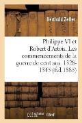 Philippe VI Et Robert D'Artois. Les Commencements de la Guerre de Cent ANS. 1328-1345