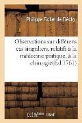 Observations Sur Diff?rens Cas Singuliers, Relatifs ? La M?decine Pratique, ? La Chirurgie
