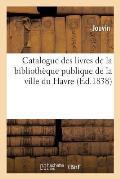 Catalogue des livres de la biblioth?que publique de la ville du Havre