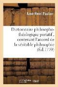Dictionnaire philosopho-th?ologique portatif, contenant l'accord de la v?ritable philosophie