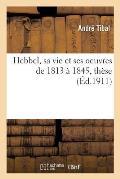 Hebbel, sa vie et ses oeuvres de 1813 ? 1845, th?se