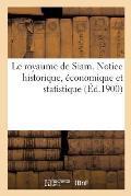 Le Royaume de Siam. Notice Historique, ?conomique Et Statistique
