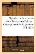 Alphabet de la Jeunesse Ou Le Nouveau Syllabaire . Ouvrage Orn? de 40 Gravures